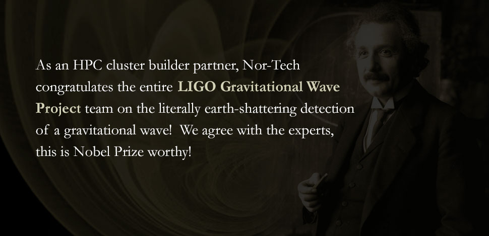 As the project's HPC cluster builder, Nor-Tech congratulates the entire Gravitational Wave Project team on the literally earth-shattering detection of a gravitational wave! We agree with the experts, this is Nobel Prize worthy!